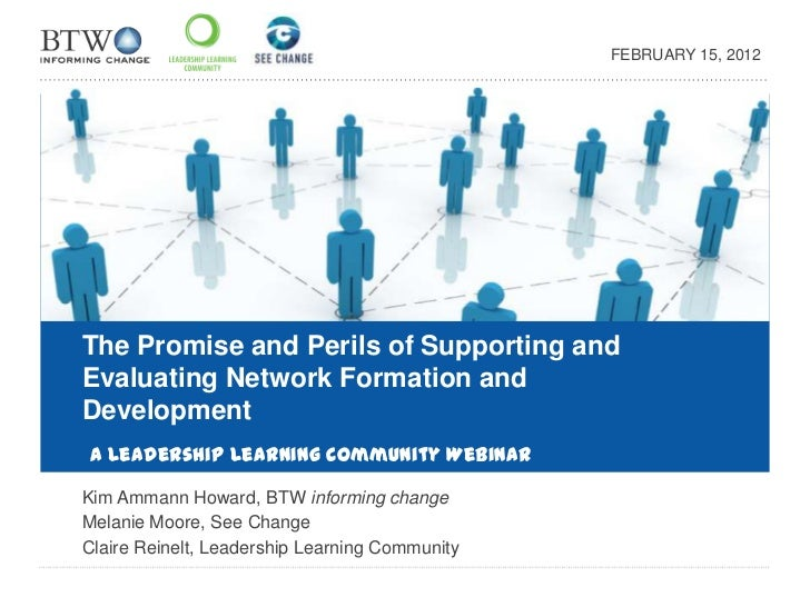 FEBRUARY 15, 2012The Promise and Perils of Supporting andEvaluating Network Formation andDevelopmentA Leadership Learning ...