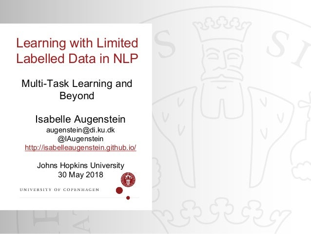 Johns Hopkins University 30 May 2018 Learning with Limited Labelled Data in NLP Multi-Task Learning and Beyond Isabelle Au...