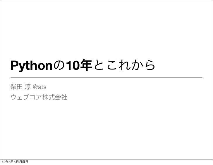 Pythonの10年とこれから   柴田 淳 @ats   ウェブコア株式会社12年8月6日月曜日