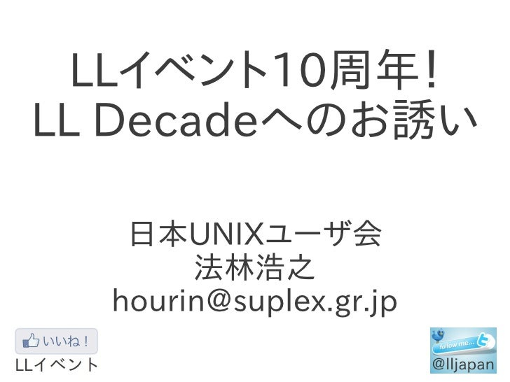 LLイベント10周年!LL Decadeへのお誘い   日本UNIXユーザ会       法林浩之  hourin@suplex.gr.jp