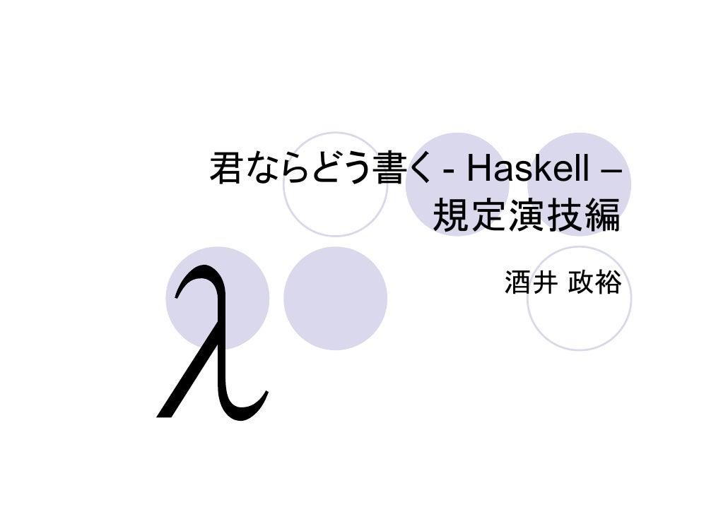 君ならどう書く - Haskell –        規定演技編              酒井 政裕