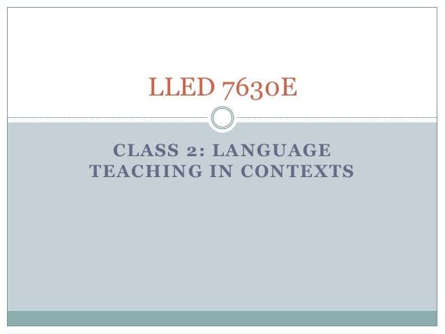 LLED 7630E  CLASS 2: LANGUAGETEACHING IN CONTEXTS