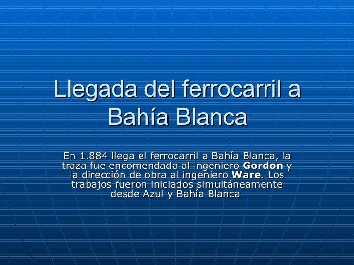 Llegada del ferrocarril a Bahía Blanca En 1.884 llega el ferrocarril a Bahía Blanca, la traza fue encomendada al ingeniero...