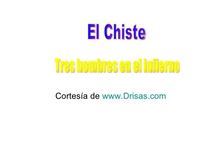 <ul><li>Cortesía de  www.Drisas.com </li></ul>El Chiste  Tres hombres en el infierno