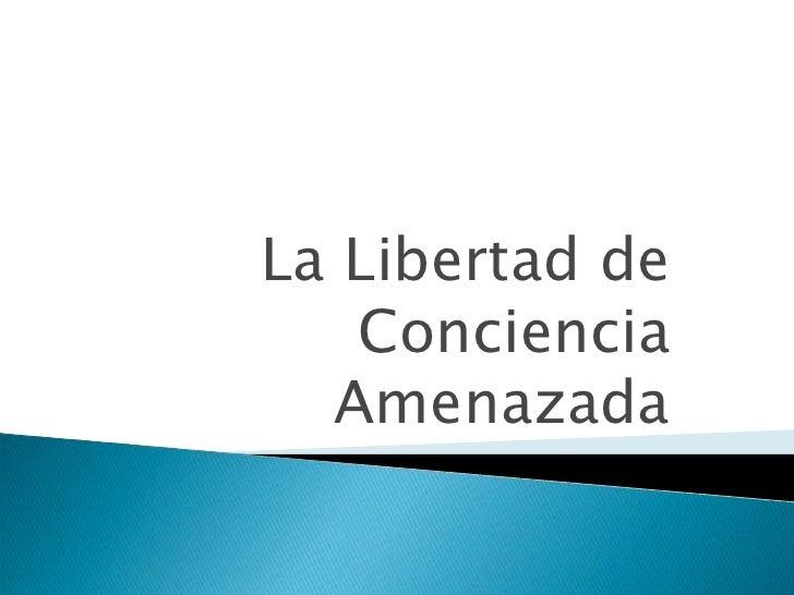 La Libertad de Conciencia Amenazada<br />