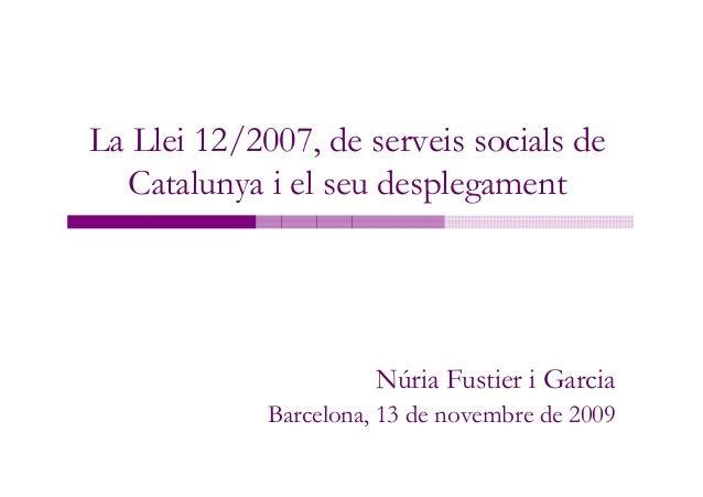 La Llei 12/2007, de serveis socials de  Catalunya i el seu desplegament                       Núria Fustier i Garcia      ...