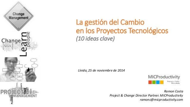 La gestión del Cambio en los Proyectos Tecnológicos(10 ideas clave)  Lleida, 25 de noviembrede 2014  Ramon CostaProject & ...