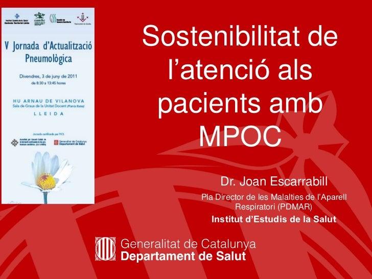 Sostenibilitatde l'atencióalspacientsambMPOC<br />Dr. Joan Escarrabill<br />Pla Director de les Malalties de l'AparellResp...