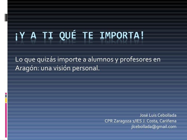 Lo que quizás importe a alumnos y profesores en Aragón: una visión personal. José Luis Cebollada CPR Zaragoza 1/IES J. Cos...