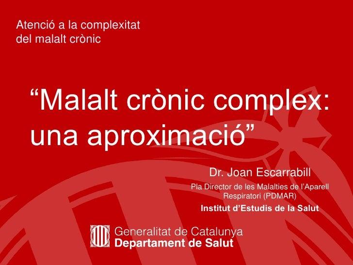 """Atenció a la complexitat del malalt crònic<br />""""Malalt crònic complex: una aproximació"""" <br />Dr. Joan Escarrabill<br />P..."""