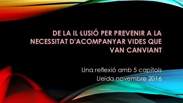 DE LA IL·LUSIÓ PER PREVENIR A LA NECESSITAT D'ACOMPANYAR VIDES QUE VAN CANVIANT Una reflexió amb 5 capítols Lleida novembr...