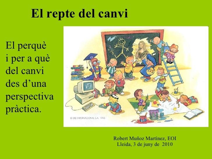 El repte del canvi Robert Muñoz Martínez,  EOI Lleida, 3 de juny de  2010 El perquè i per a què del canvi des d'una  persp...