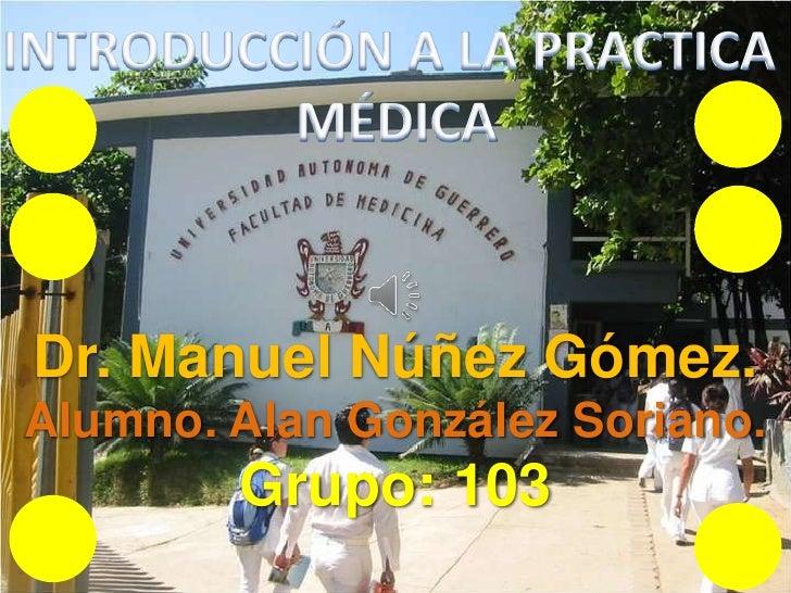 INTRODUCCIÓN A LA PRACTICA <br />MÉDICA<br />Dr. Manuel Núñez Gómez.<br />Alumno. Alan González Soriano.<br />Grupo: 103<b...
