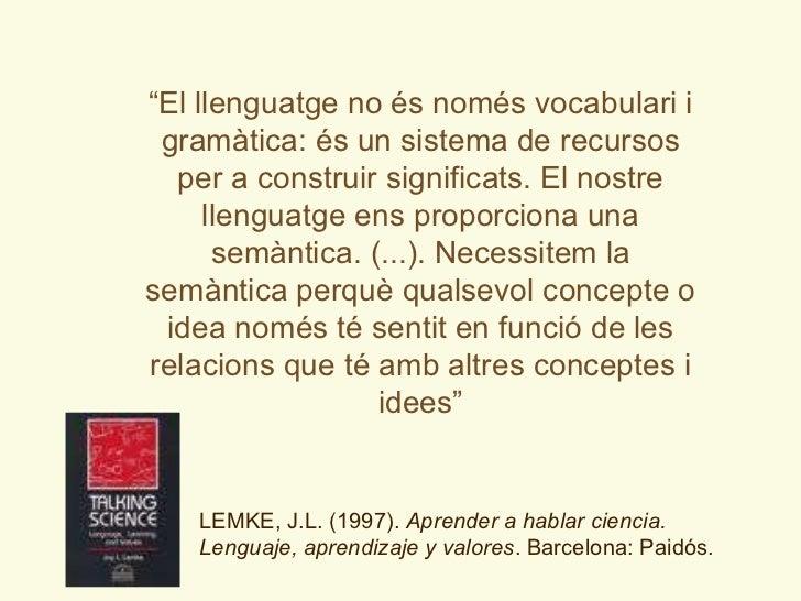 """"""" El llenguatge no és només vocabulari i gramàtica: és un sistema de recursos per a construir significats. El nostre lleng..."""