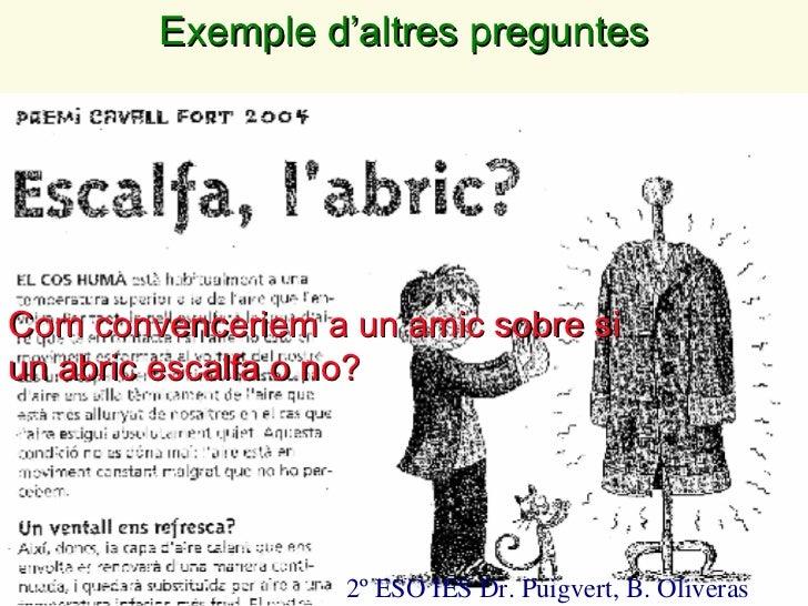 2º ESO IES Dr. Puigvert, B. Oliveras Com convenceriem a un amic sobre si un abric escalfa o no?  Exemple d ' altres pregun...