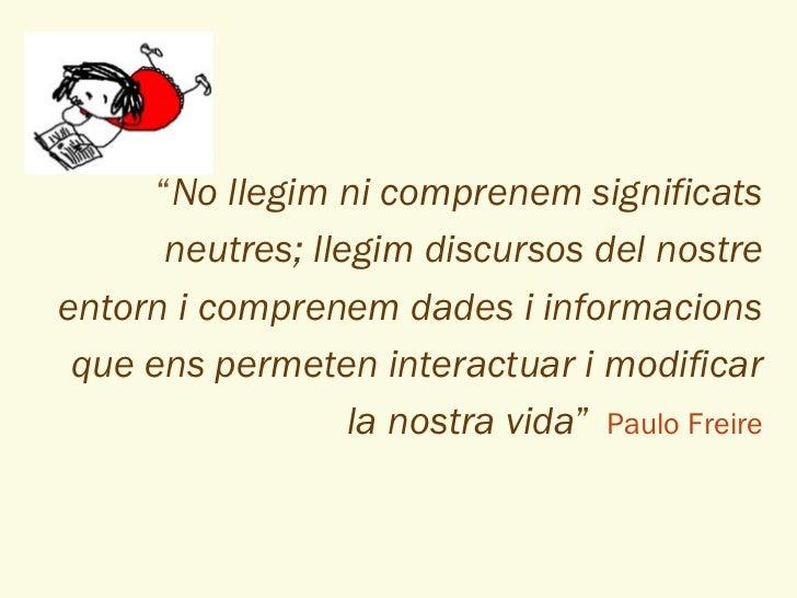 """"""" No llegim ni comprenem significats neutres; llegim discursos del nostre entorn i comprenem dades i informacions que ens ..."""
