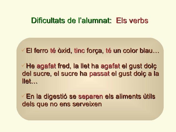 Dificultats de l ' alumnat:  Els verbs <ul><li>El ferro  té  òxid,  tinc  força,  té  un color blau… </li></ul><ul><li>He ...