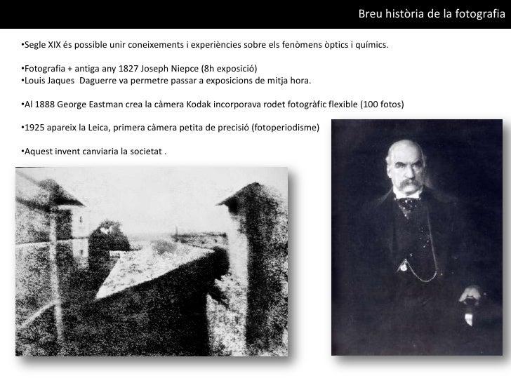 Breu història de la fotografia<br /><ul><li>Segle XIX és possible unir coneixements i experiències sobre els fenòmens òpti...