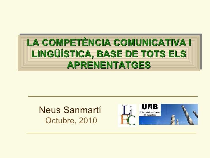 LA COMPET È N CIA COMUNICATIVA I LING ÜÍ S TICA, BASE DE TOTS ELS APRENENTATGES Neus Sanmartí   Octubre, 2010