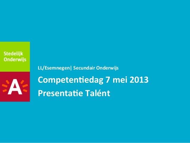 Competen(edag 7 mei 2013 Presenta(e Talént  LL/Esemnegen| Secundair Onderwijs