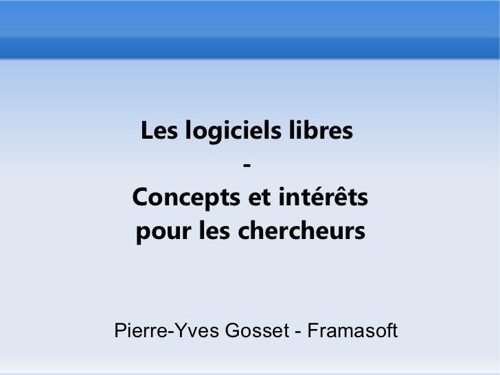 Les logiciels libres           - Concepts et intérêts pour les chercheursPierre-Yves Gosset - Framasoft