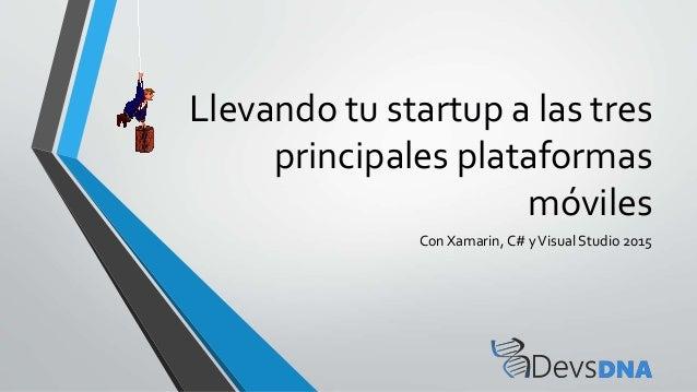 Llevando tu startup a las tres principales plataformas móviles Con Xamarin, C# yVisual Studio 2015