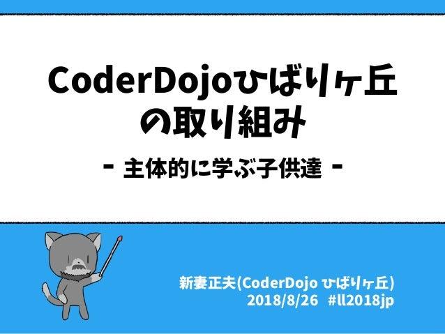 CoderDojoひばりヶ丘 の取り組み - 主体的に学ぶ子供達 - 新妻正夫(CoderDojo ひばりヶ丘) 2018/8/26 #ll2018jp