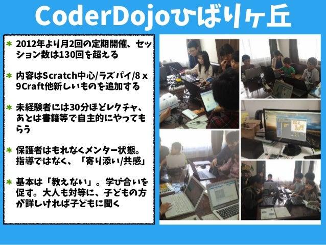 CoderDojoひばりヶ丘 2012年より月2回の定期開催、セッ ション数は130回を超える 内容はScratch中心/ラズパイ/8x 9Craft他新しいものを追加する 未経験者には30分ほどレクチャ、 あとは書籍等で自主的にやっても らう...
