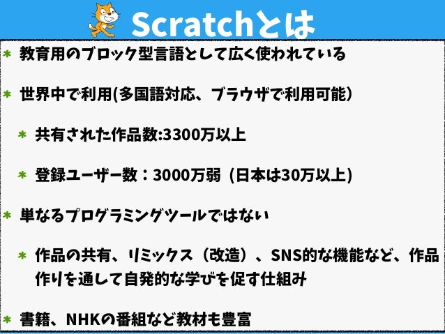 Scratchとは 教育用のブロック型言語として広く使われている 世界中で利用(多国語対応、ブラウザで利用可能) 共有された作品数:3300万以上 登録ユーザー数:3000万弱(日本は30万以上) 単なるプログラミングツールではない 作品の...