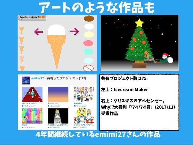 アートのような作品も 4年間継続しているemimi27さんの作品 共有プロジェクト数:175 左上:Icecream Maker 右上:クリスマスのアベセンセー。 Why!?大喜利「ワイワイ賞」(2017/11) 受賞作品