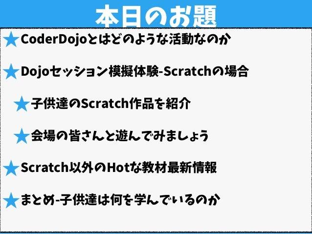 本日のお題 ★CoderDojoとはどのような活動なのか ★Dojoセッション模擬体験-Scratchの場合 ★子供達のScratch作品を紹介 ★会場の皆さんと遊んでみましょう ★Scratch以外のHotな教材最新情報 ★まとめ-子供達は何...
