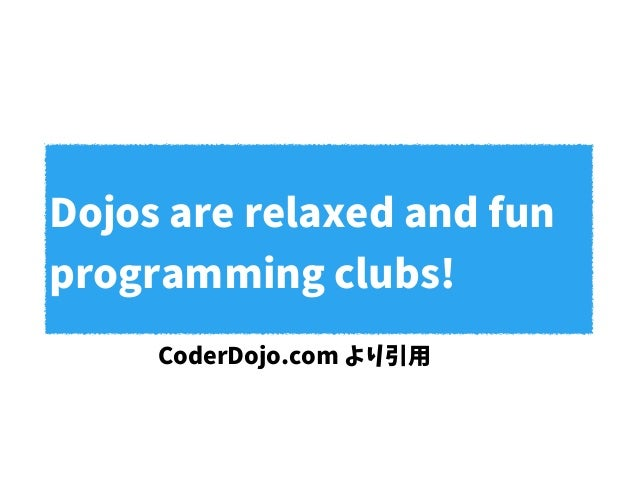 Dojos are relaxed and fun programming clubs! CoderDojo.com より引用