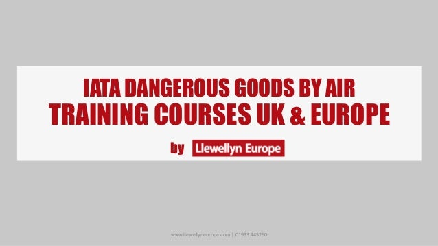 IATA DANGEROUS GOODS BY AIRTRAINING COURSES UK & EUROPEbywww.llewellyneurope.com | 01933 445260
