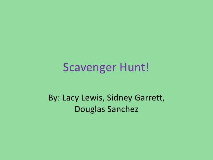 Scavenger Hunt!<br />By: Lacy Lewis, Sidney Garrett, Douglas Sanchez<br />