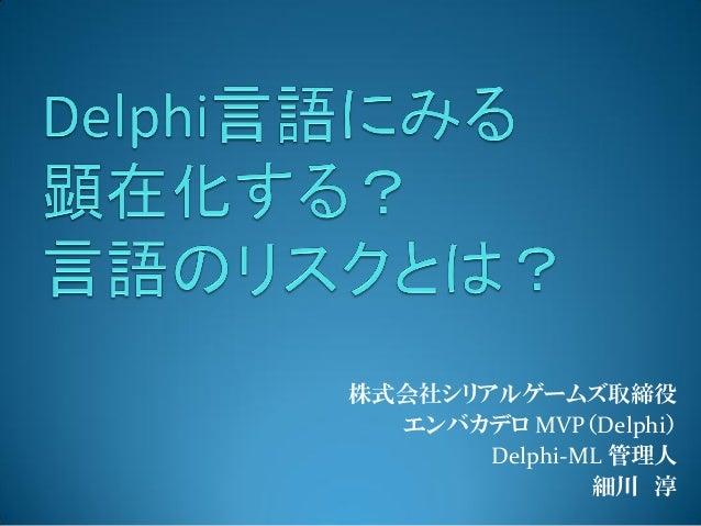 株式会社シリアルゲームズ取締役 エンバカデロ MVP(Delphi) Delphi-ML 管理人 細川 淳