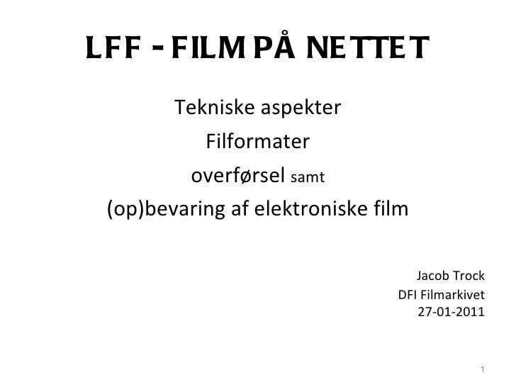 LFF - FILM PÅ NETTET <ul><li>Tekniske aspekter </li></ul><ul><li>Filformater </li></ul><ul><li>overførsel  samt </li></ul>...