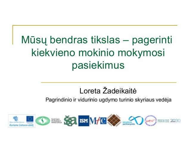 Mūsų bendras tikslas – pagerinti kiekvieno mokinio mokymosi         pasiekimus                   Loreta Žadeikaitė     Pag...