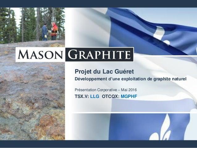 Projet du Lac Guéret Développement d'une exploitation de graphite naturel Présentation Corporative – Mai 2016 TSX.V: LLG O...