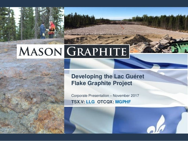 Developing the Lac Guéret Flake Graphite Project Corporate Presentation – November 2017 TSX.V: LLG OTCQX: MGPHF