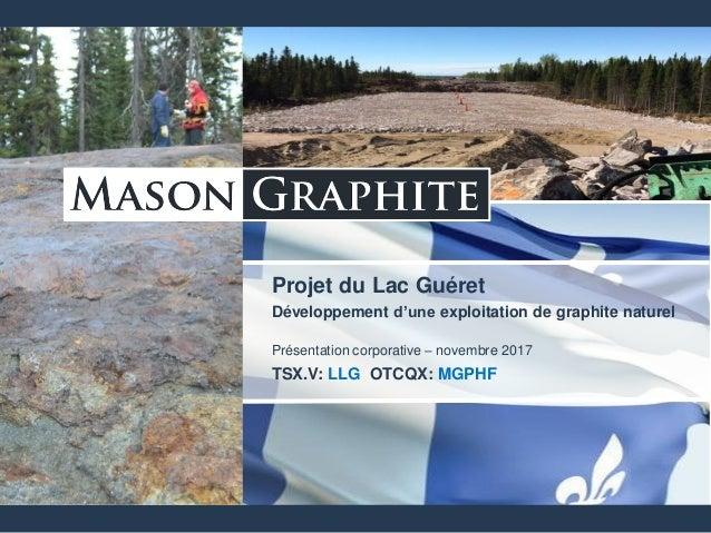 TSX.V: LLG OTCQX: MGPHF Projet du Lac Guéret Développement d'une exploitation de graphite naturel Présentation corporative...