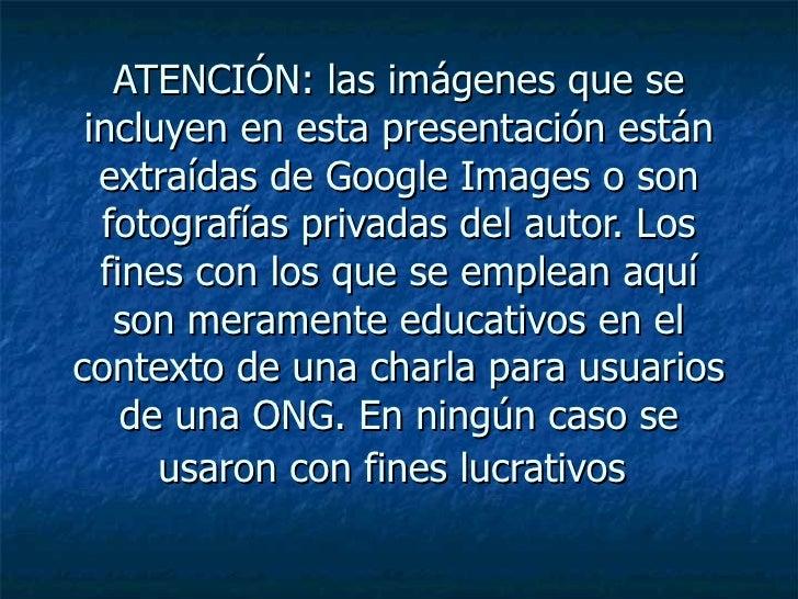 ATENCIÓN: las imágenes que se incluyen en esta presentación están  extraídas de Google Images o son  fotografías privadas ...