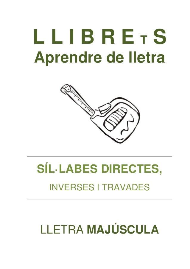 L L I B R E T S  Aprendre de lletra  SÍL·LABES DIRECTES,  INVERSES I TRAVADES  LLETRA MAJÚSCULA