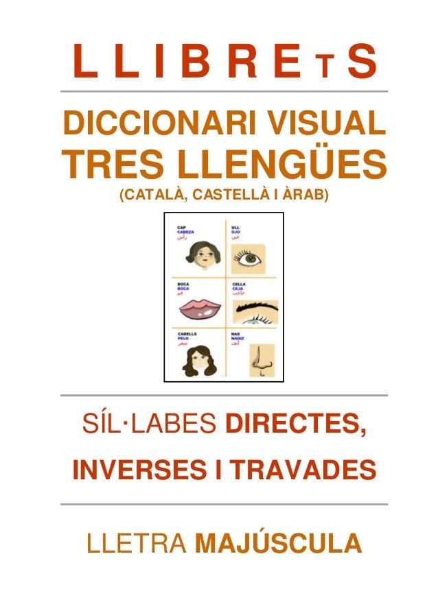 L L I B R E T S  DICCIONARI VISUAL  TRES LLENGÜES  (CATALÀ, CASTELLÀ I ÀRAB)  SÍL·LABES DIRECTES,  INVERSES I TRAVADES  LL...