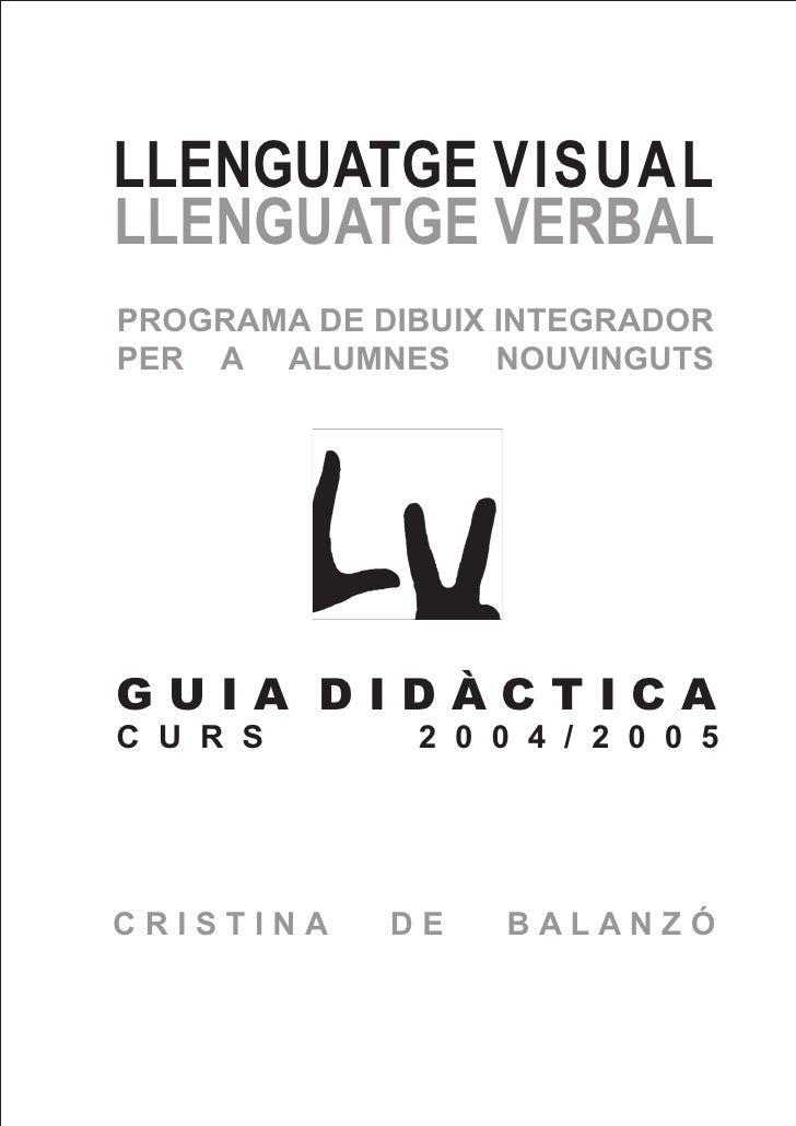 LLENGUATGE VISUALLLENGUATGE VERBALPROGRAMA DE DIBUIX INTEGRADORPER A ALUMNES NOUVINGUTSGUIA DIDÀCTICAC U R S       2 0 0 4...
