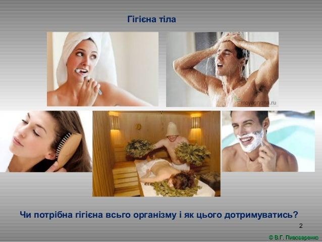2 Гігієна тіла © В.Г. Пивоваренко© В.Г. Пивоваренко Чи потрібна гігієна всьго організму і як цього дотримуватись?
