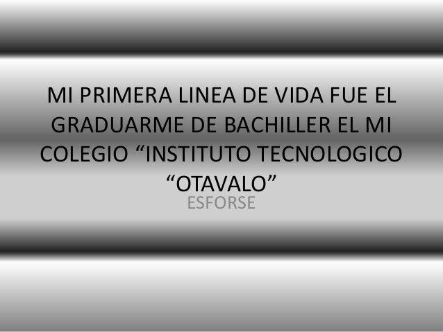 """MI PRIMERA LINEA DE VIDA FUE EL GRADUARME DE BACHILLER EL MI COLEGIO """"INSTITUTO TECNOLOGICO """"OTAVALO"""" ESFORSE"""