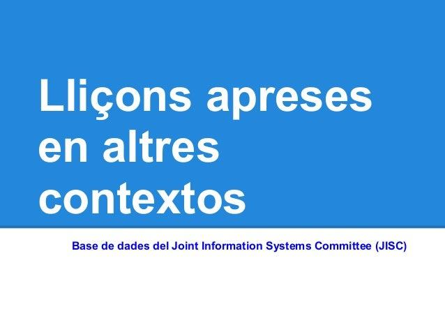 Lliçons apresesen altrescontextos Base de dades del Joint Information Systems Committee (JISC)
