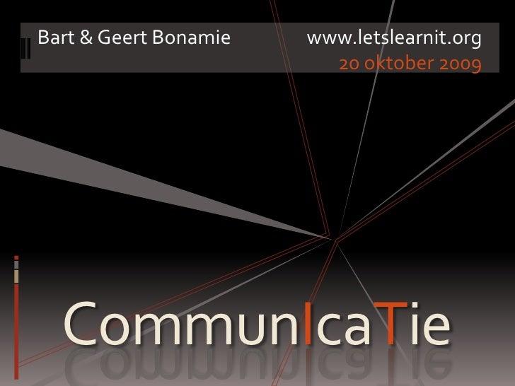 Bart & Geert Bonamiewww.letslearnit.org<br />20 oktober 2009<br />CommunIcaTie<br />