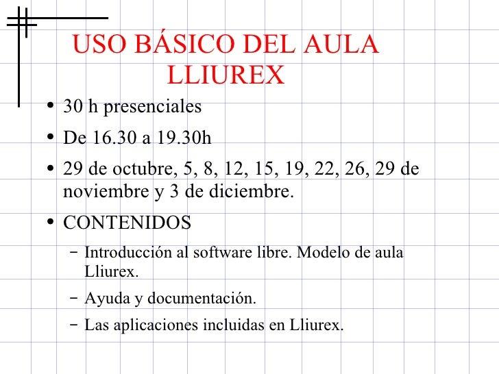 USO BÁSICO DEL AULA LLIUREX <ul><li>30 h presenciales </li></ul><ul><li>De 16.30 a 19.30h </li></ul><ul><li>29 de octubre,...