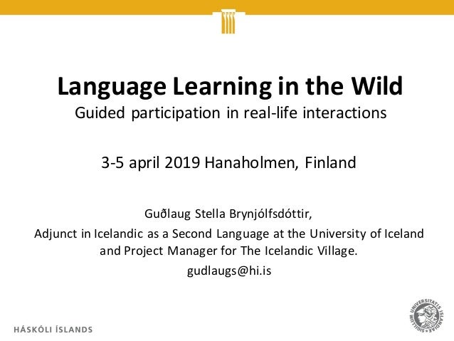 Language Learning in the Wild Guided participation in real-life interactions 3-5 april 2019 Hanaholmen, Finland Guðlaug St...